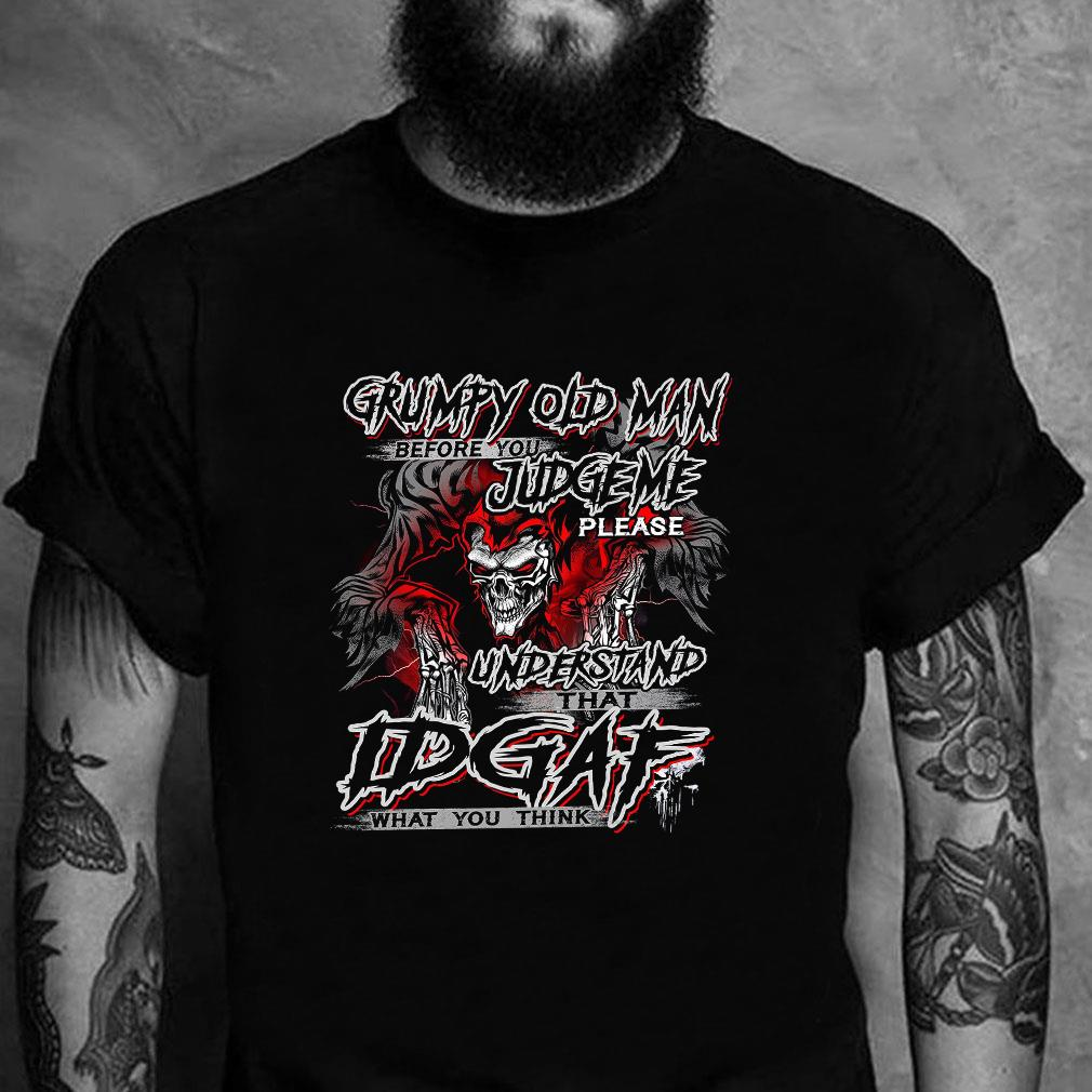Grumpy old man before you judge please understand idgaf what you think shirt unisex