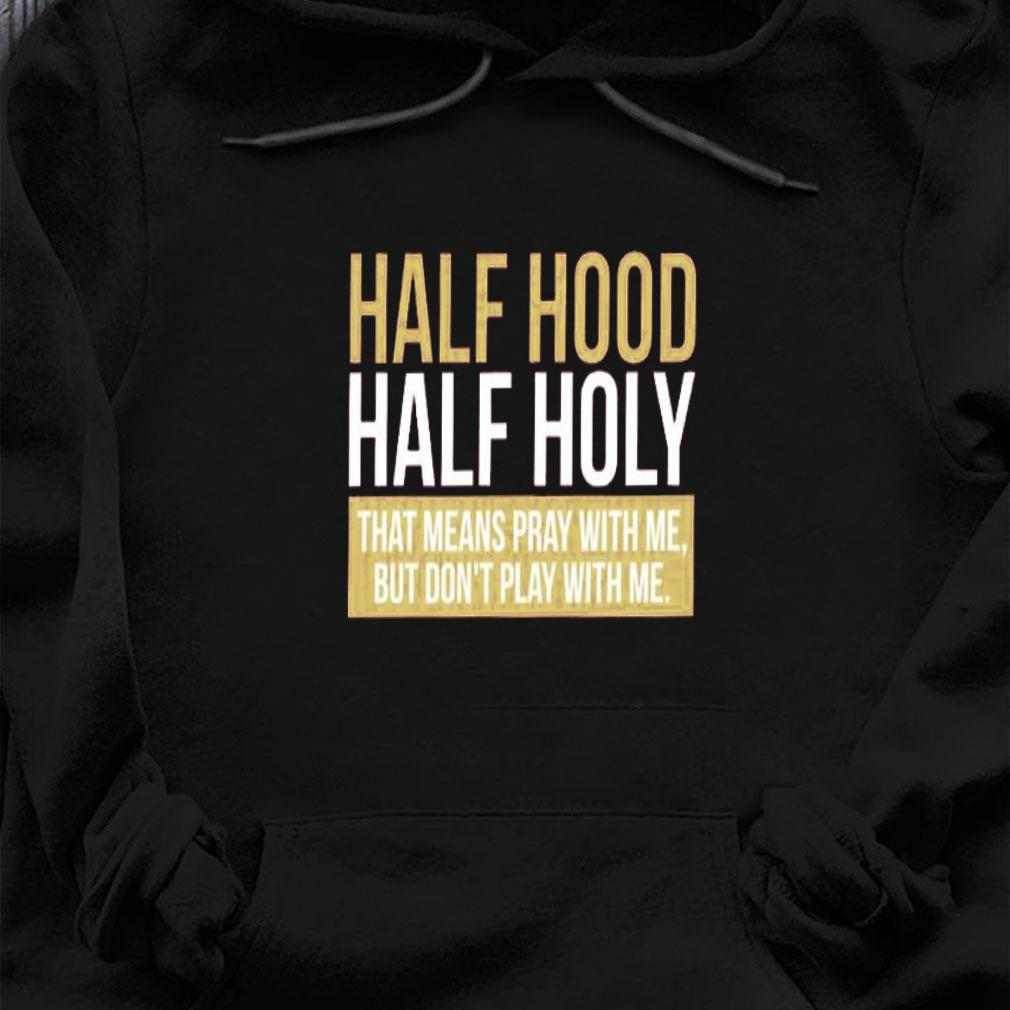 Half hood half holy that means pray with me but don't play with me shirt hoodie