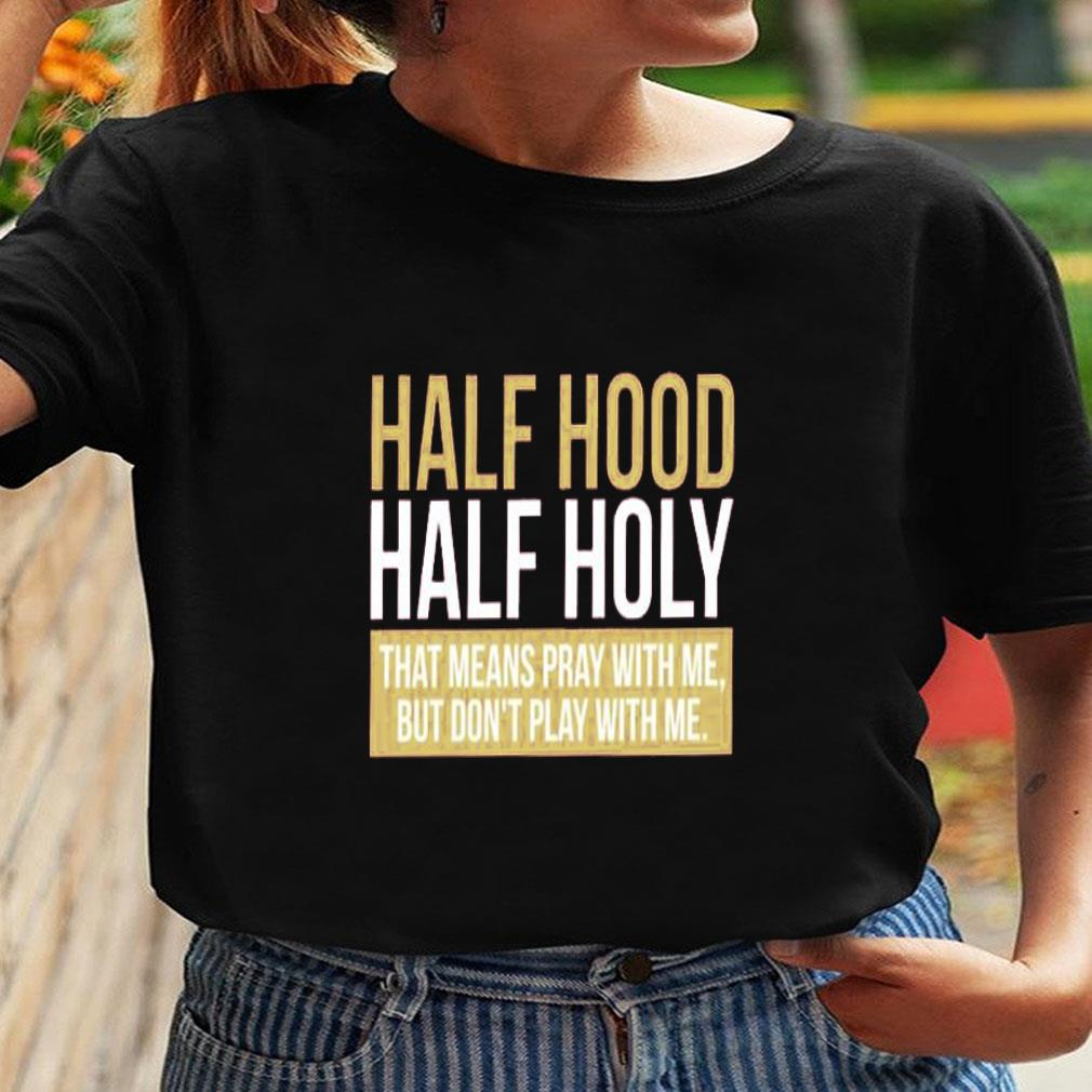 Half hood half holy that means pray with me but don't play with me shirt ladies tee
