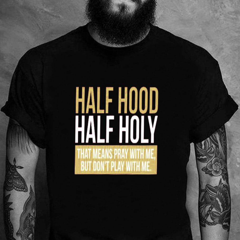 Half hood half holy that means pray with me but don't play with me shirt