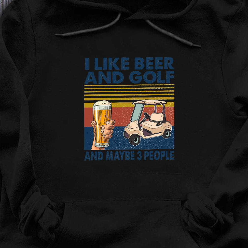 I like beer and golf and maybe 3 people shirt hoodie
