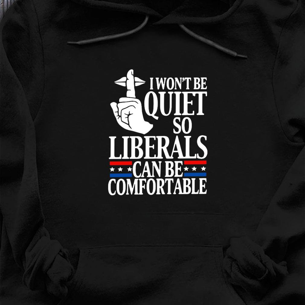 I won't be quiet so liberals can be comfortable shirt hoodie