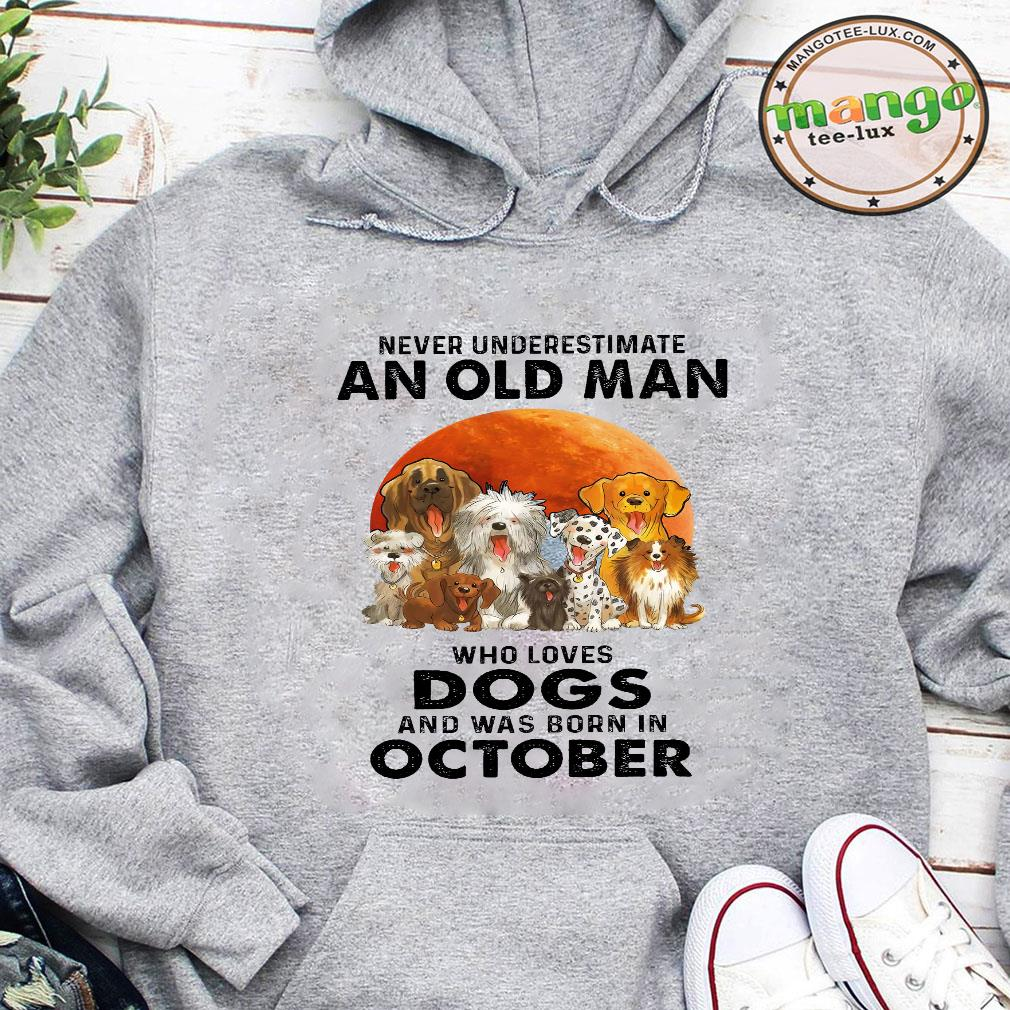 Never underestimate an old man who loves dogs and was born in october shirt hoodie