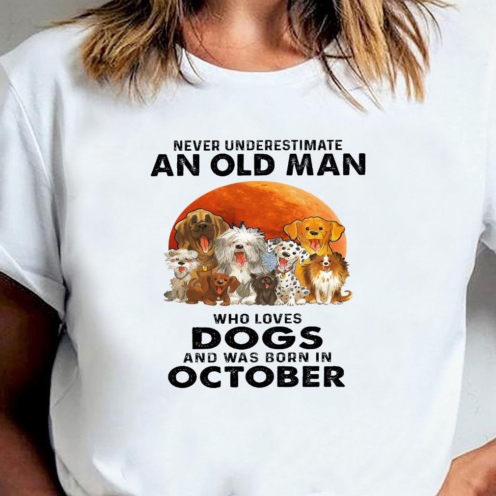 Never underestimate an old man who loves dogs and was born in october shirt ladies tee