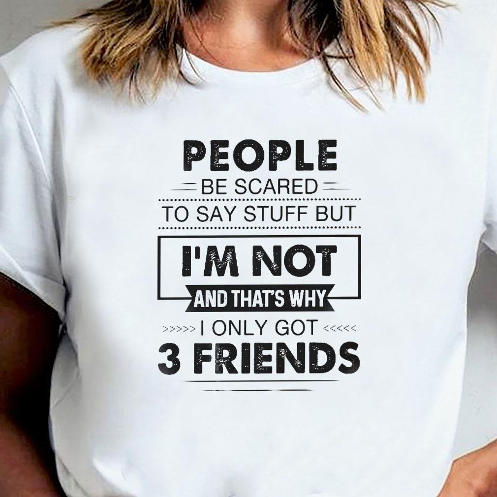 People be scared to say stuff but i'm not and that's why i only got 3 friends shirt ladies tee