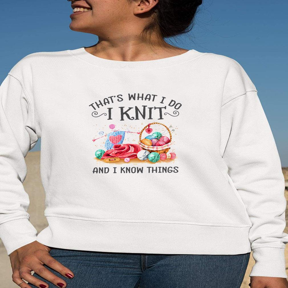 That's what i do i knit and i know things shirt long sleeved