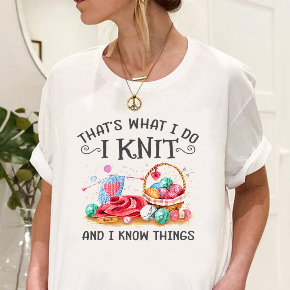 That's what i do i knit and i know things shirt unisex