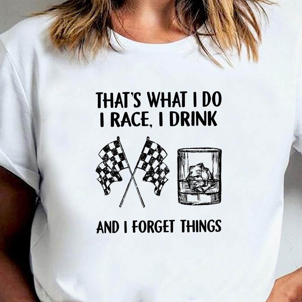 That's what i do i race i drink and i forget things shirt ladies tee