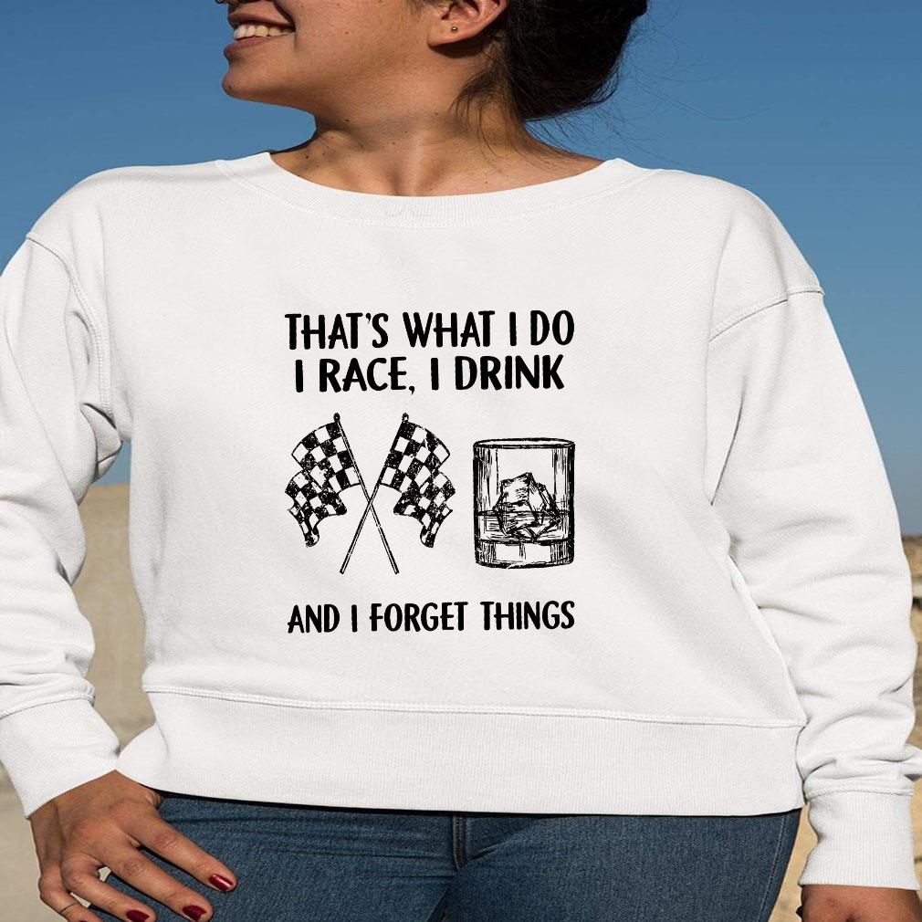 That's what i do i race i drink and i forget things shirt long sleeved
