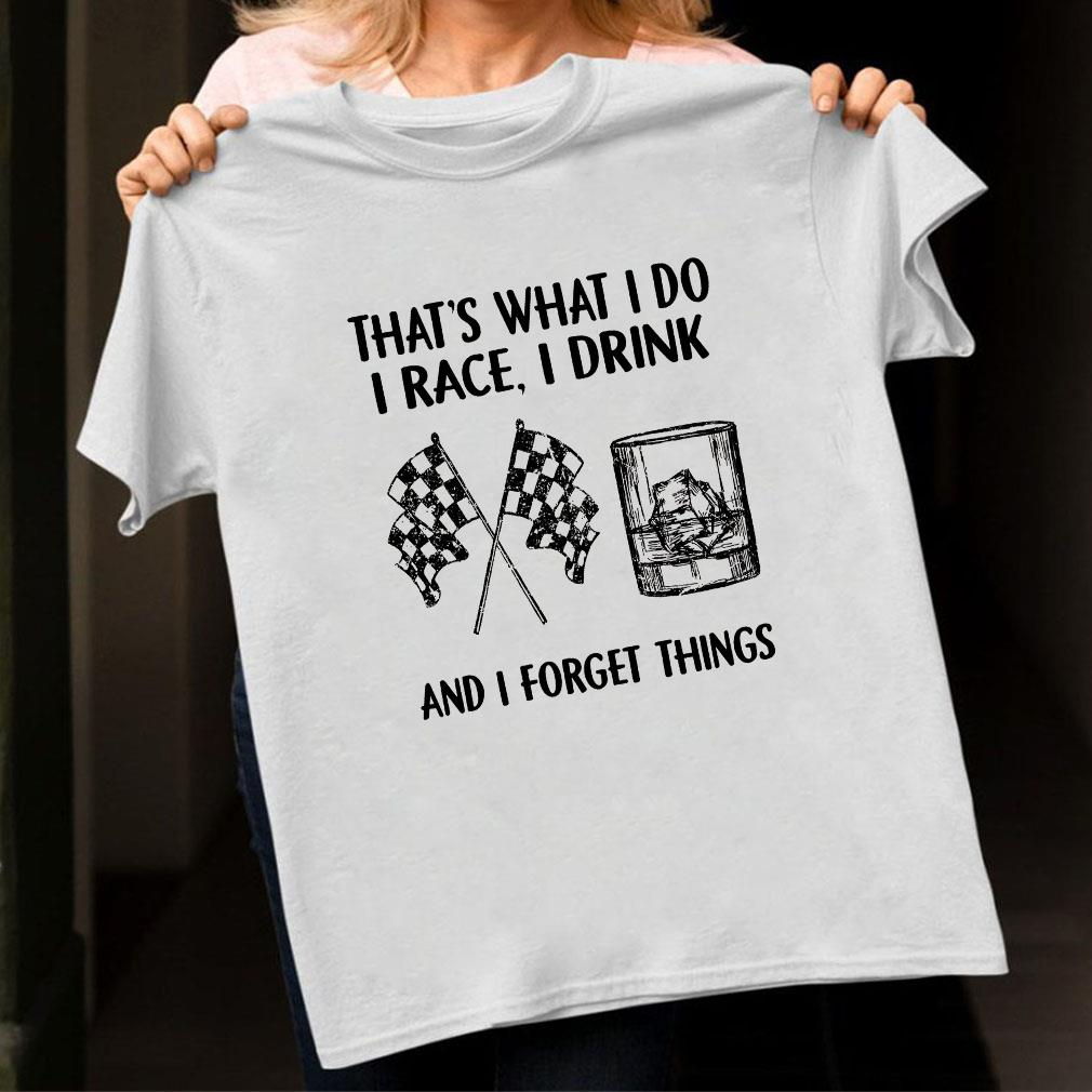 That's what i do i race i drink and i forget things shirt unisex