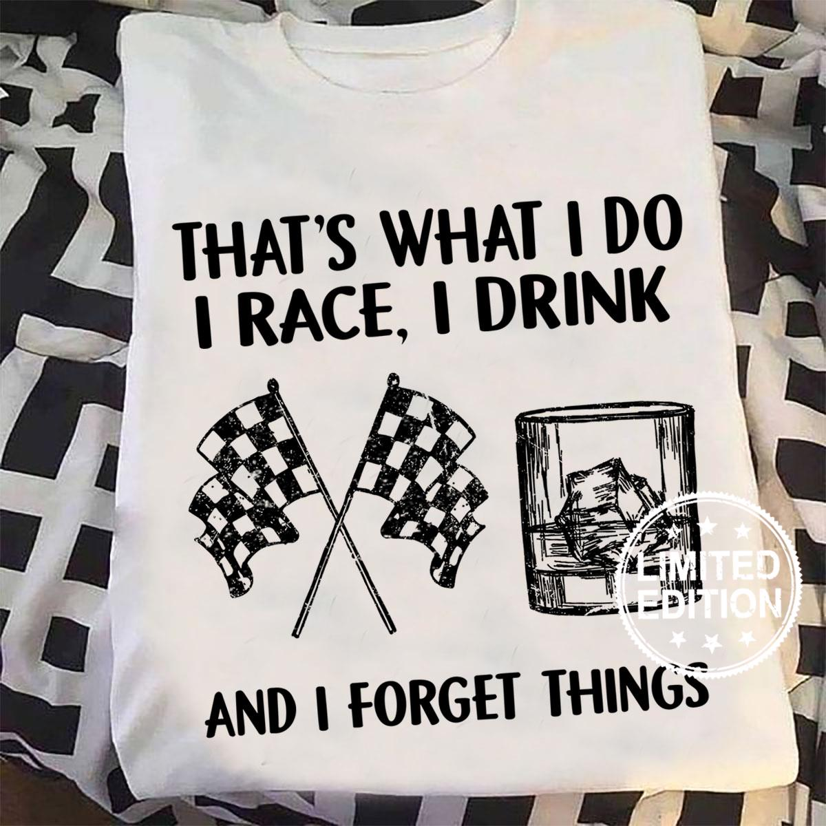 That's what i do i race i drink and i forget things shirt