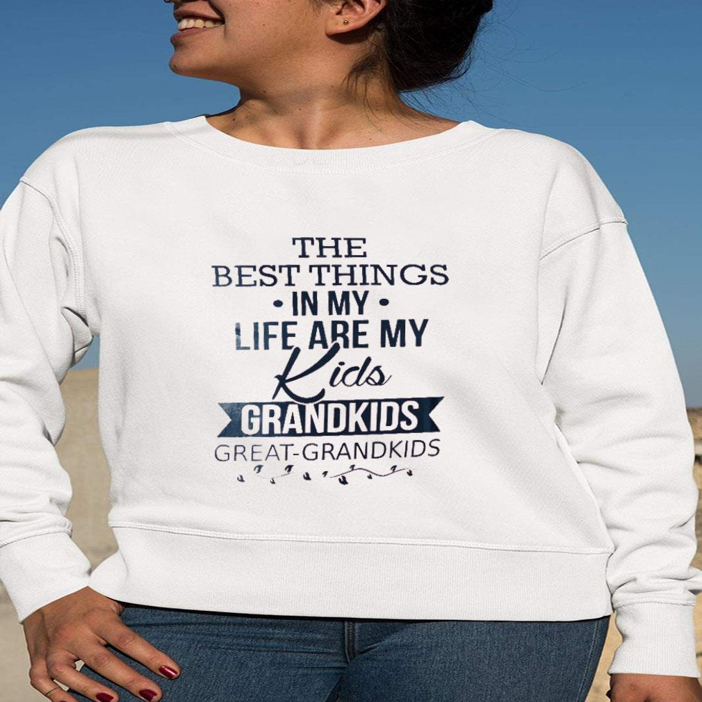 The best things in my life are my kids grandkids great grandkids shirt long sleeved
