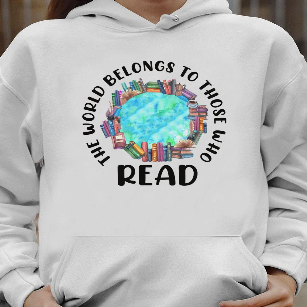 The world belongs to those who read shirt hoodie