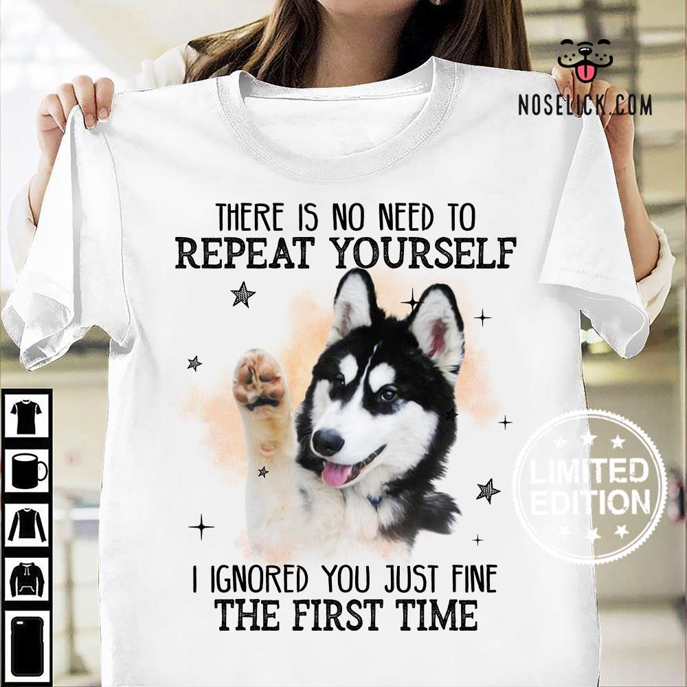 There is no need to repeat yourself i ignored you just fine the first time shirt