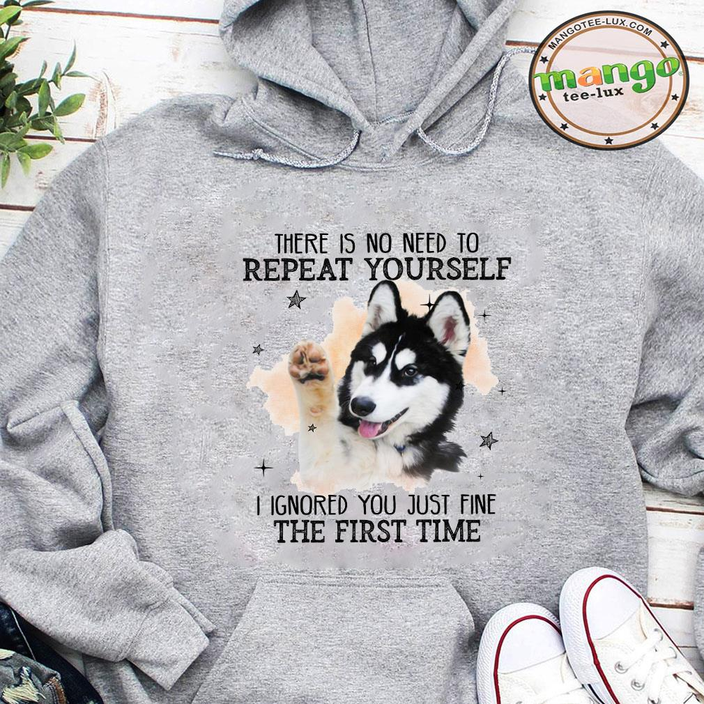 There is no need to repeat yourself i ignored you just fine the first time shirt hoodie