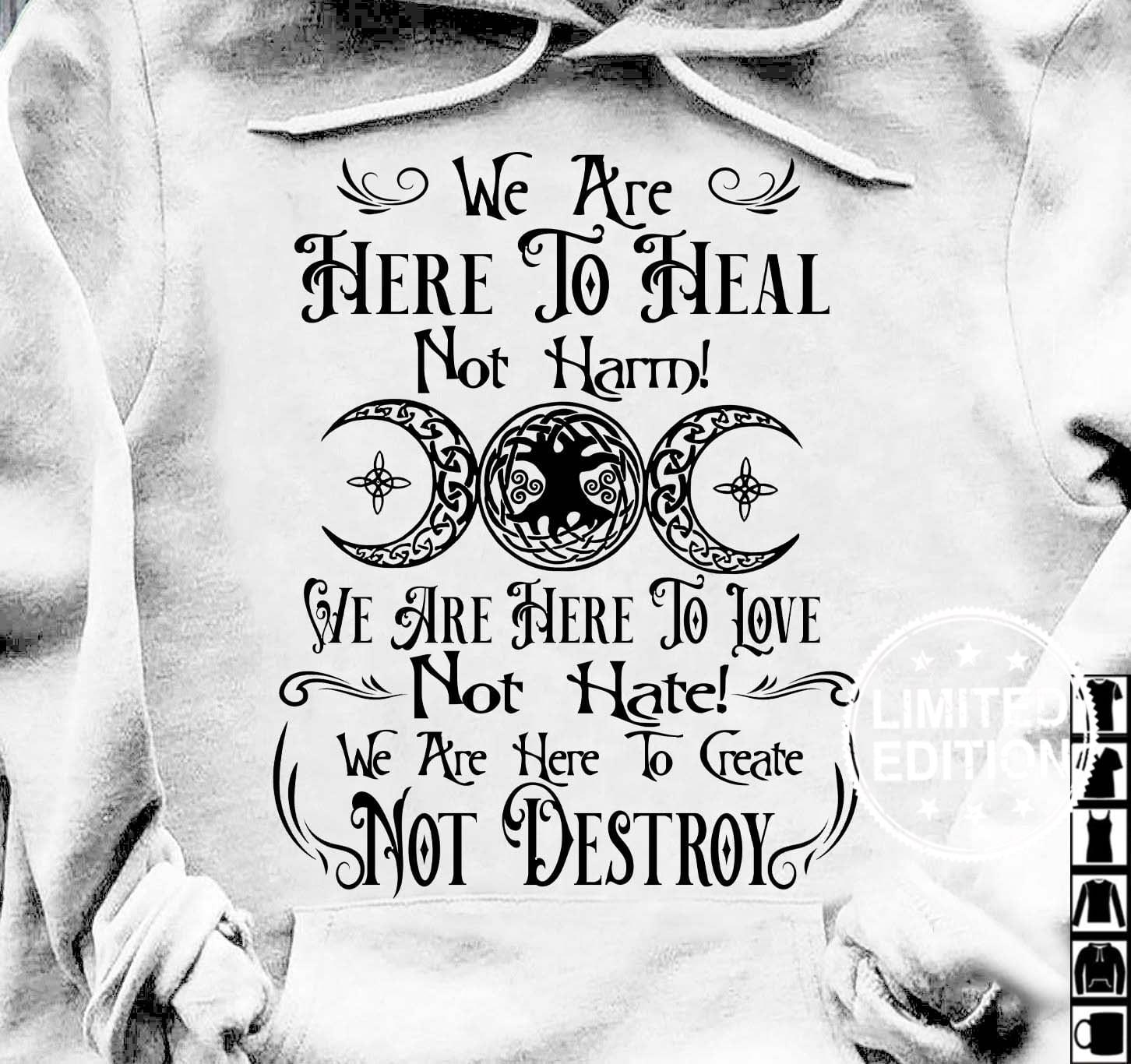 We are here to heal not harm we are here to love not hate shirt