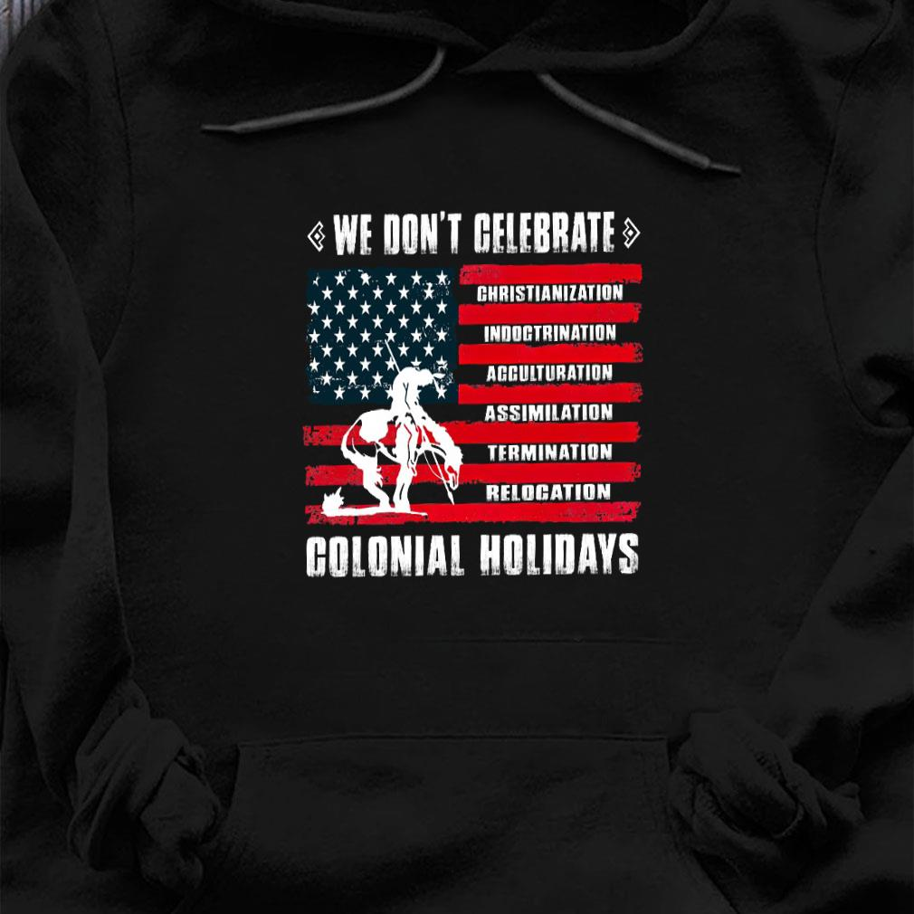 We don't celebrate colonial holidays shirt hoodie