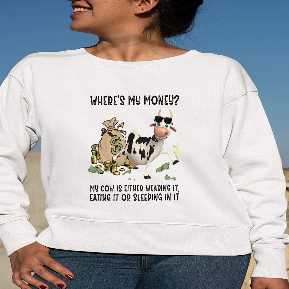 Where's my money my cow is either wearing it eating it or sleeping in it shirt long sleeved
