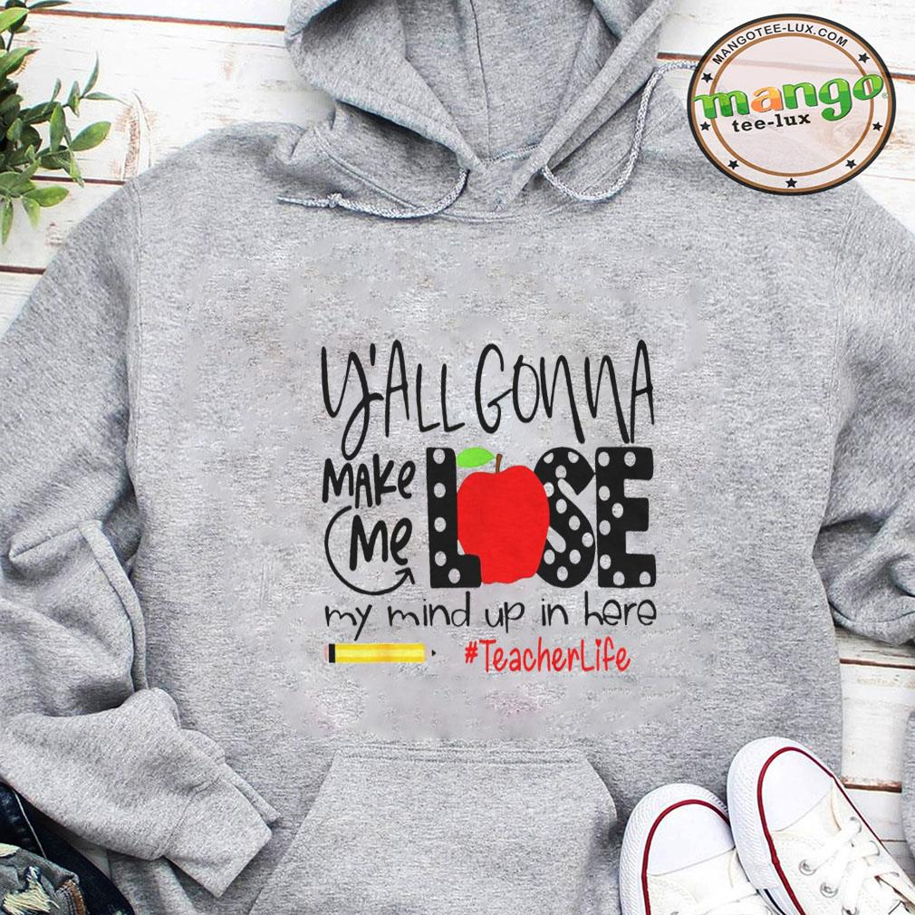 Y'all gonna make me lose my mind up in here teacher life shirt hoodie