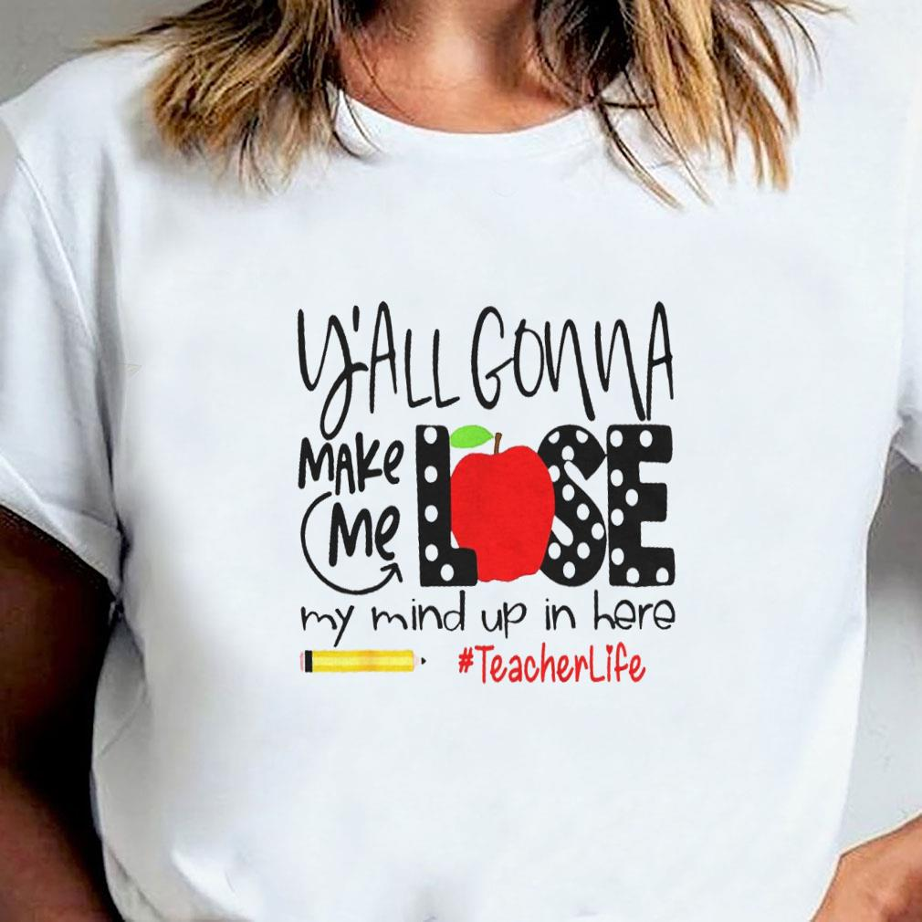 Y'all gonna make me lose my mind up in here teacher life shirt ladies tee