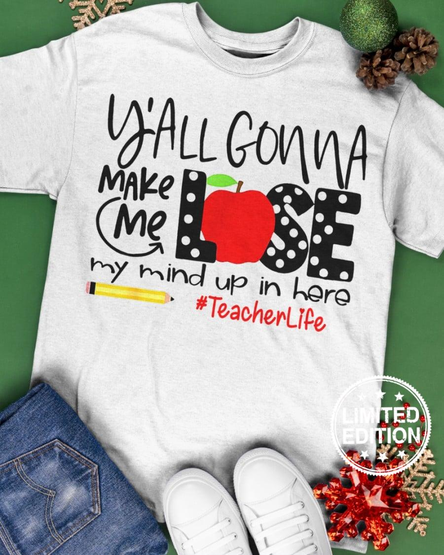 Y'all gonna make me lose my mind up in here teacher life shirt