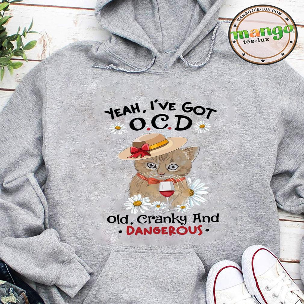 Yeah i've got ocd old cranky and dangerous shirt hoodie