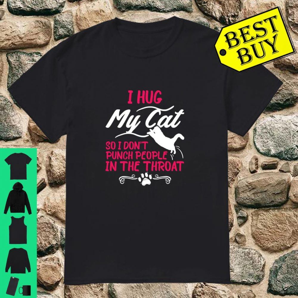 I Hug My Cat So I Don't Punch People In The Throat shirt