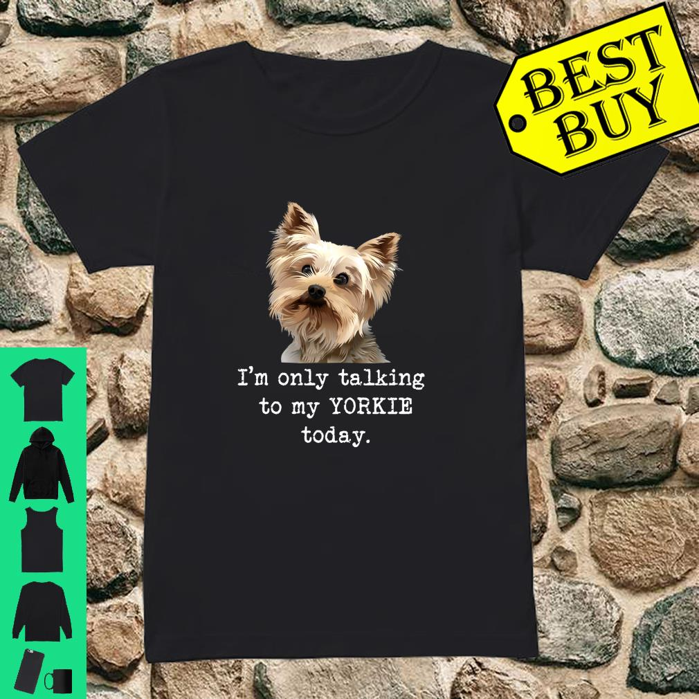 I'm Only Talking To My Yorkie Today Dog Mom Shirt ladies tee
