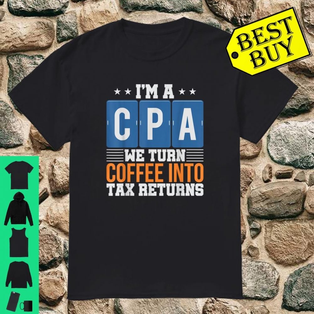 I'm a CPA We Turn Coffee Into Tax Returns shirt