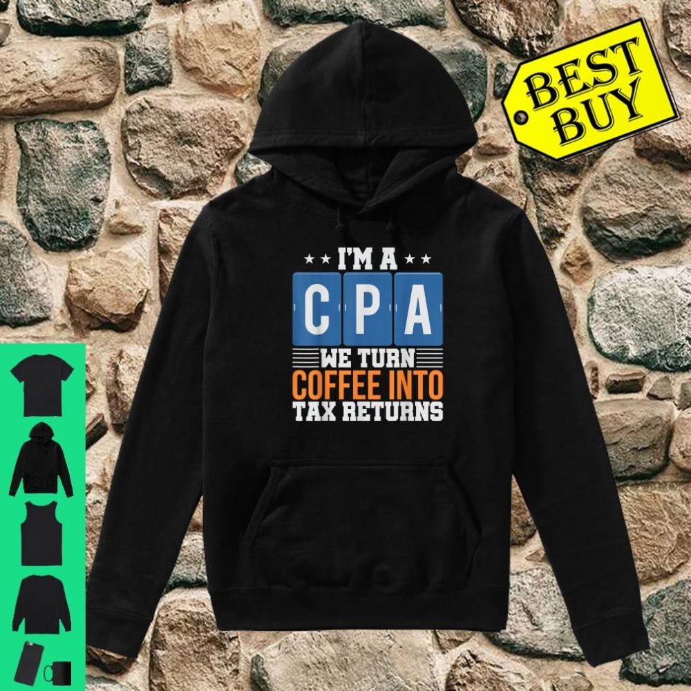 I'm a CPA We Turn Coffee Into Tax Returns shirt hoodie