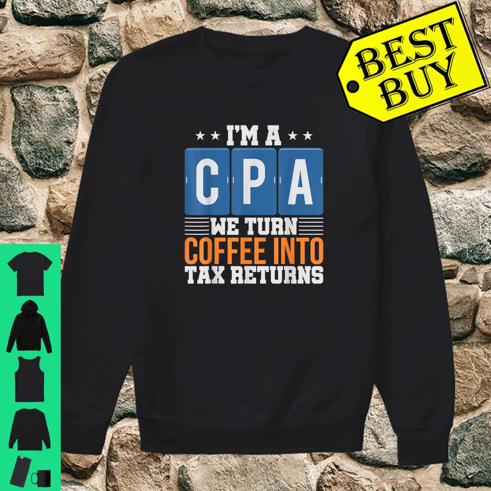I'm a CPA We Turn Coffee Into Tax Returns shirt sweater