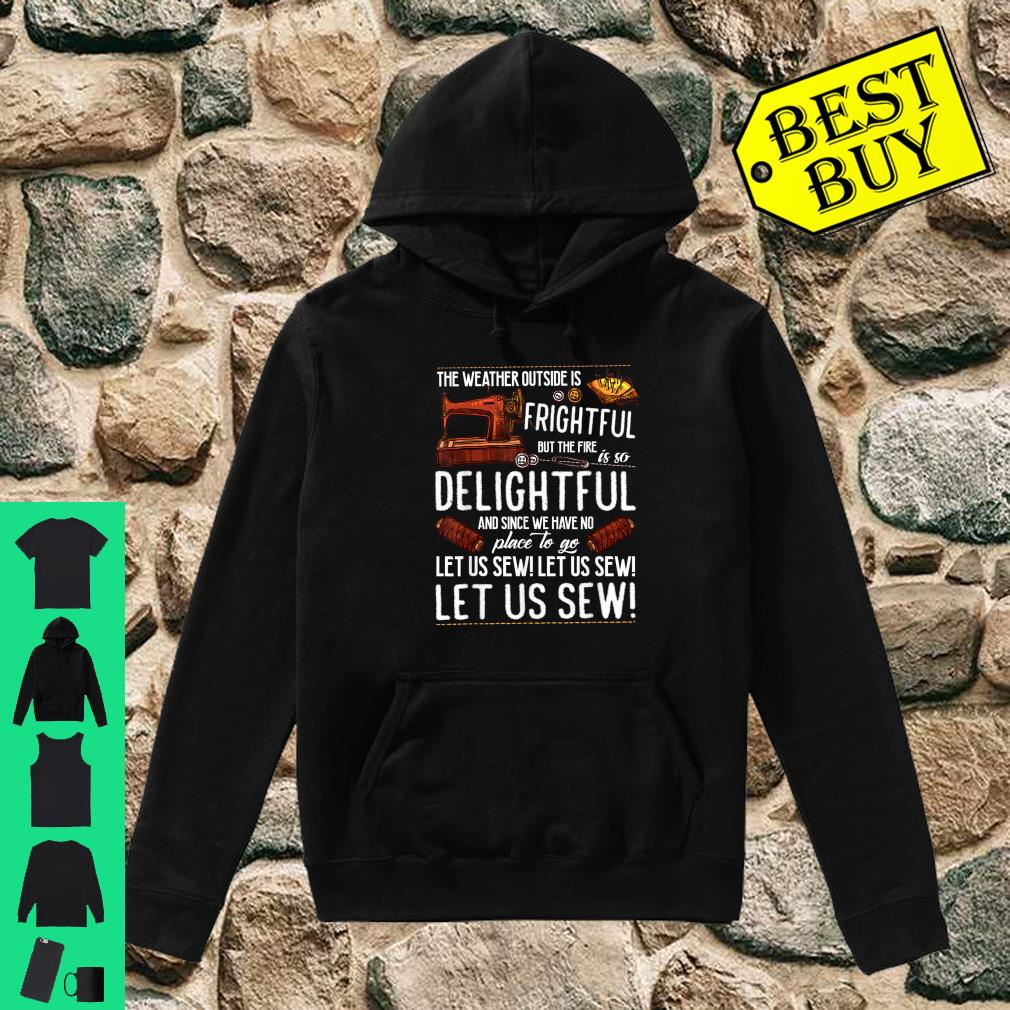 Let us Sew The Weather Outside Is Frightful shirt hoodie