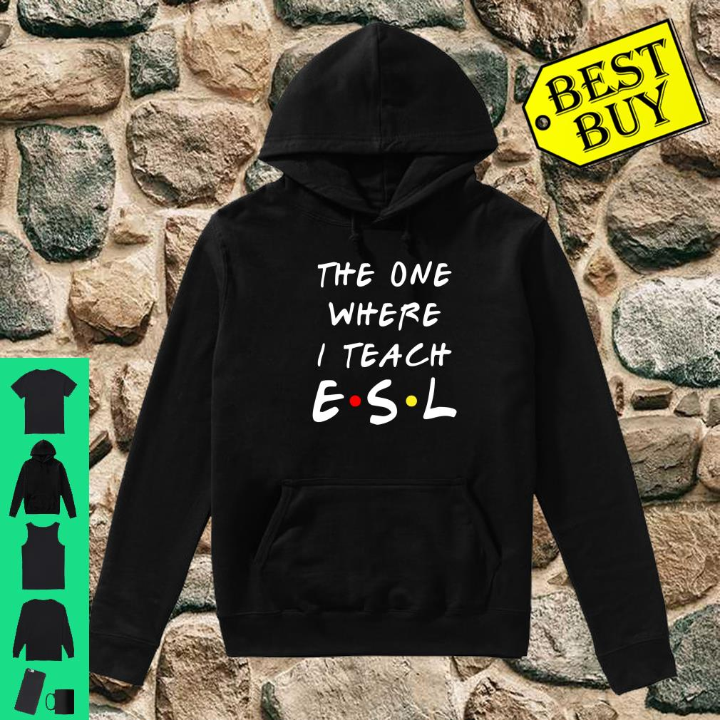 The one where I teach ESL shirt hoodie