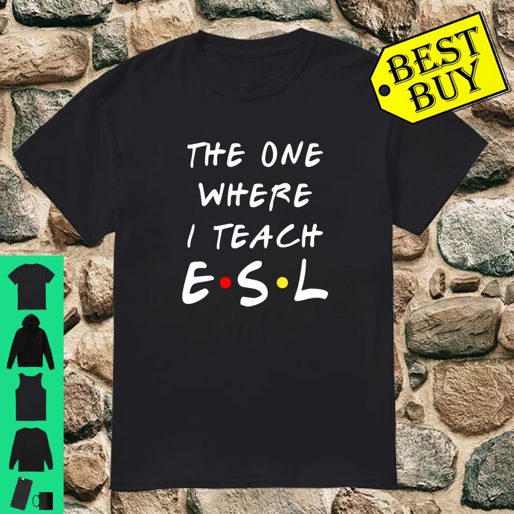 The one where I teach ESL shirt